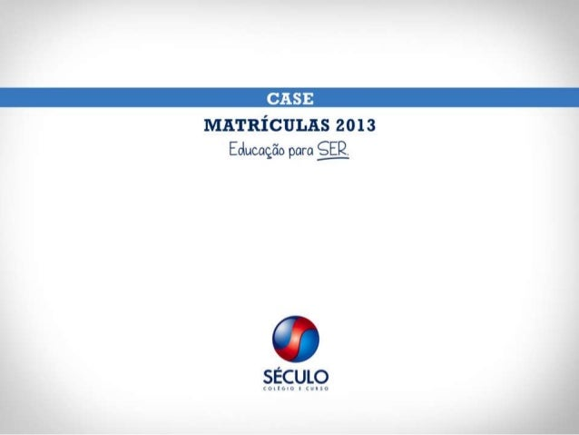 Case Século - MATRÍCULAS 2013