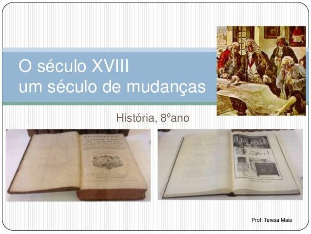 História, 8ºano O século XVIII um século de mudanças Prof. Teresa Maia