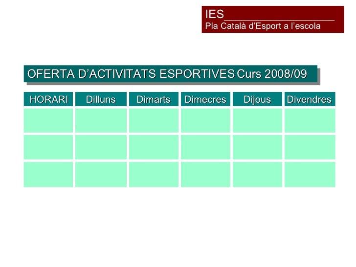 OFERTA D'ACTIVITATS ESPORTIVES Curs 2008/09 IES ___________________ Pla Català d'Esport a l'escola Divendres Dijous Dimecr...
