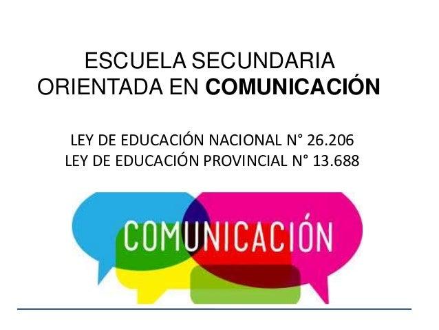 ESCUELA SECUNDARIA ORIENTADA EN COMUNICACIÓN LEY DE EDUCACIÓN NACIONAL N° 26.206 LEY DE EDUCACIÓN PROVINCIAL N° 13.688