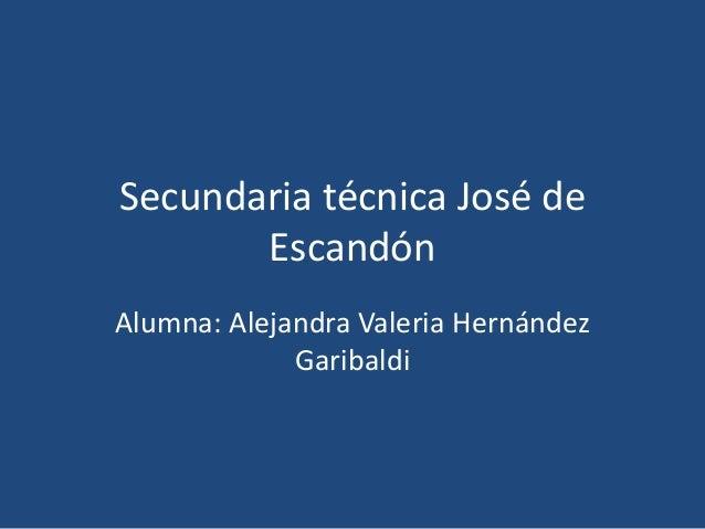 Secundaria técnica José de Escandón Alumna: Alejandra Valeria Hernández Garibaldi