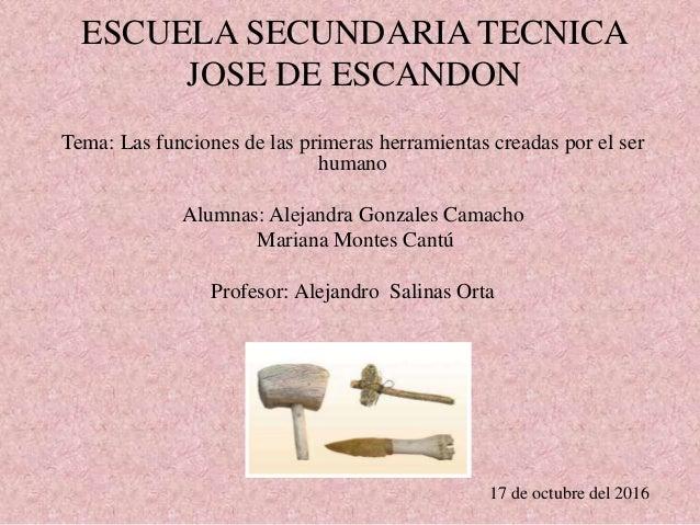 ESCUELA SECUNDARIA TECNICA JOSE DE ESCANDON Tema: Las funciones de las primeras herramientas creadas por el ser humano Alu...
