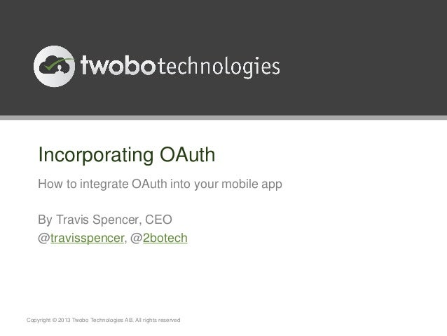 Incorporating OAuthHow to integrate OAuth into your mobile appBy Travis Spencer, CEO@travisspencer, @2botechCopyright © 20...