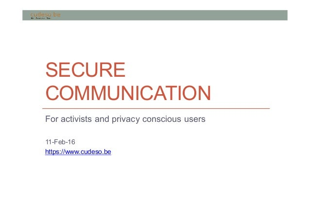 SECURE COMMUNICATION For activists and privacy conscious users 11-Feb-16 https://www.cudeso.be