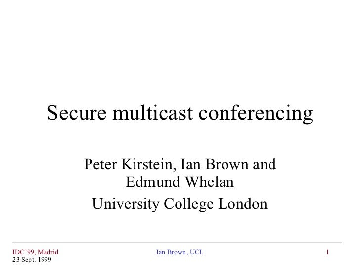 Secure multicast conferencing Peter Kirstein, Ian Brown and Edmund Whelan University College London IDC'99, Madrid 23 Sept...