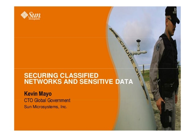 SECURING CLASSIFIED NETWORKS AND SENSITIVE DATA Kevin Mayo CTO Global Government Sun Microsystems, Inc.