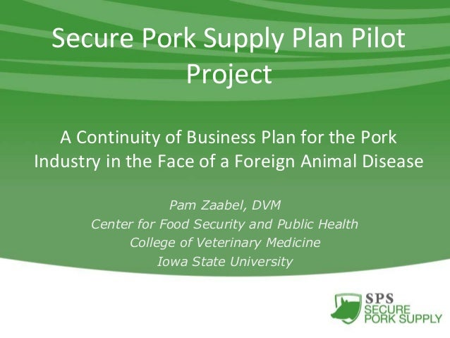 Secure Pork Supply Plan Pilot Project A Continuity of Business Plan for the Pork Industry in the Face of a Foreign Animal ...