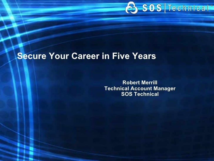 Secure Your Career in Five Years Robert Merrill Technical Account Manager SOS Technical