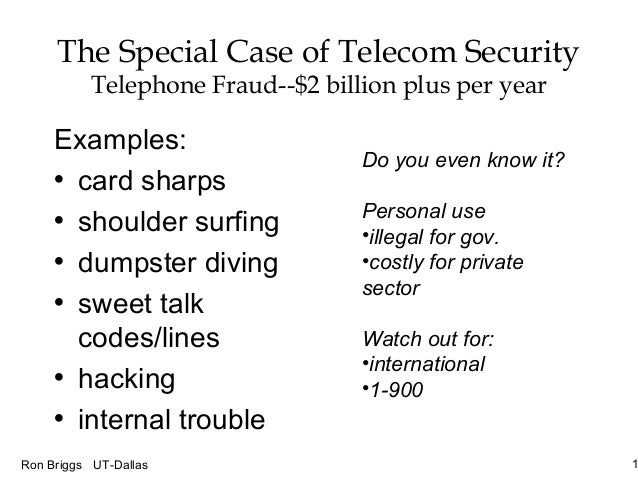 1Ron Briggs UT-Dallas The Special Case of Telecom Security Telephone Fraud--$2 billion plus per year Examples: • card shar...
