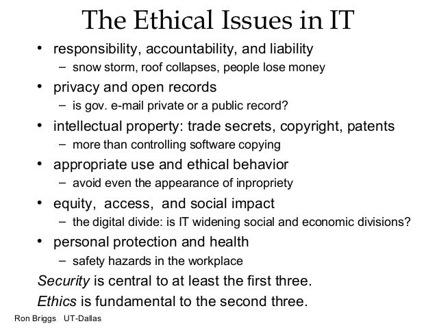 Ron Briggs UT-Dallas The Ethical Issues in IT • responsibility, accountability, and liability – snow storm, roof collapses...