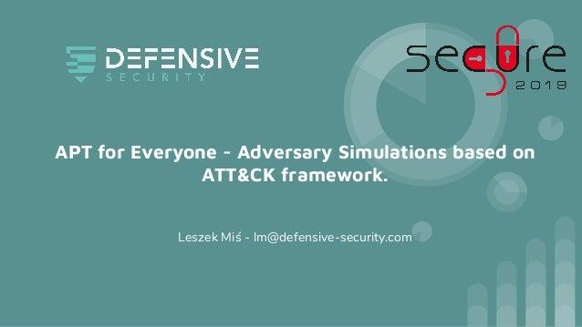 APT for Everyone - Adversary Simulations based on ATT&CK framework. Leszek Miś - lm@defensive-security.com