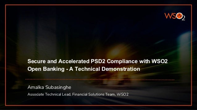 Secure and Accelerated PSD2 Compliance with WSO2 Open Banking - A Technical Demonstration Amalka Subasinghe Associate Tech...