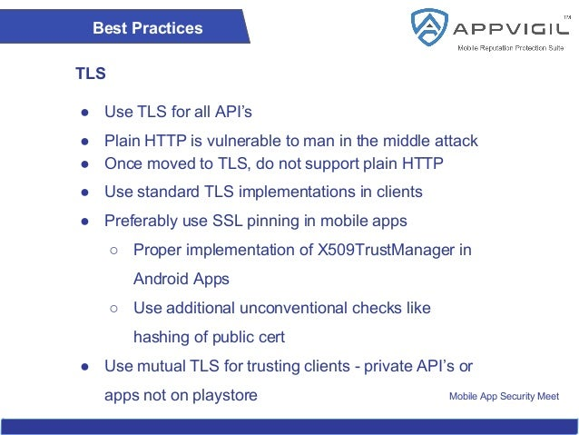 Mobile App Security Meet Best Practices TLS ● Use TLS for all API's ● Plain HTTP is vulnerable to man in the middle attack...