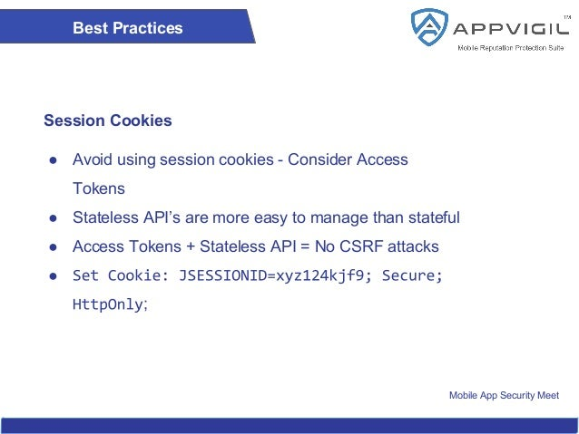 Mobile App Security Meet Best Practices Session Cookies ● Avoid using session cookies - Consider Access Tokens ● Stateless...