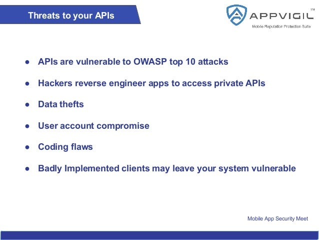 Mobile App Security Meet Threats to your APIs ● APIs are vulnerable to OWASP top 10 attacks ● Hackers reverse engineer app...
