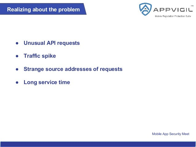 Mobile App Security Meet Realizing about the problem ● Unusual API requests ● Traffic spike ● Strange source addresses of ...