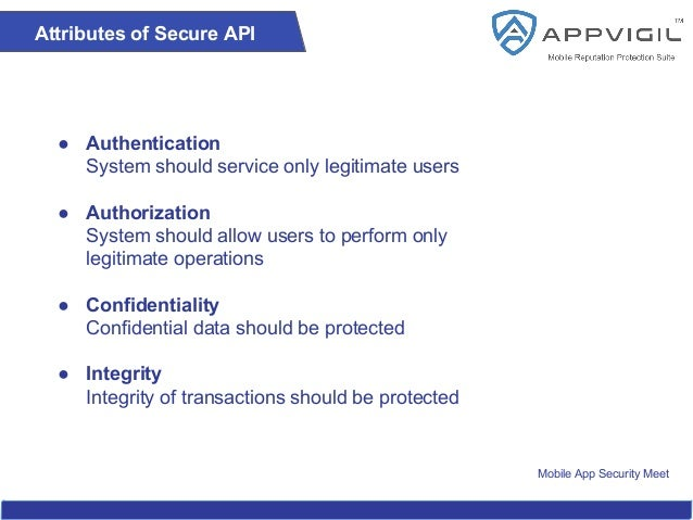 Mobile App Security Meet Attributes of Secure API ● Authentication System should service only legitimate users ● Authoriza...
