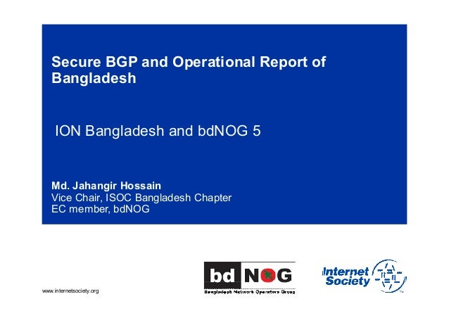 www.internetsociety.org Secure BGP and Operational Report of Bangladesh ION Bangladesh and bdNOG 5 Md. Jahangir Hossain Vi...