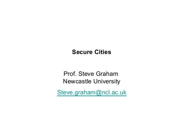 Secure Cities Prof. Steve Graham Newcastle University Steve.graham@ncl.ac.uk