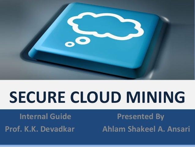 SECURE CLOUD MINING    Internal Guide        Presented ByProf. K.K. Devadkar   Ahlam Shakeel A. Ansari