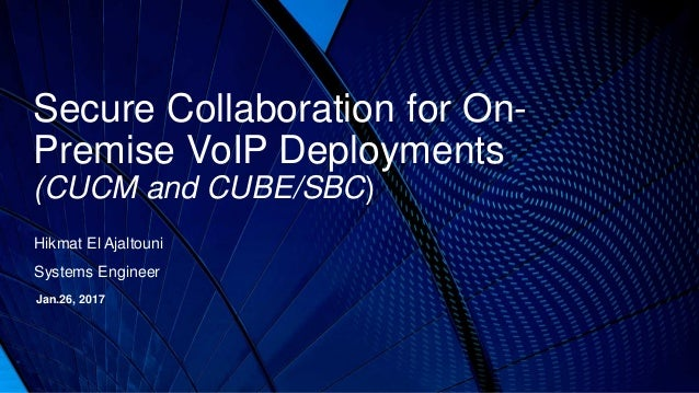 Secure Collaboration for On- Premise VoIP Deployments (CUCM and CUBE/SBC) Hikmat El Ajaltouni Systems Engineer Jan.26, 2017