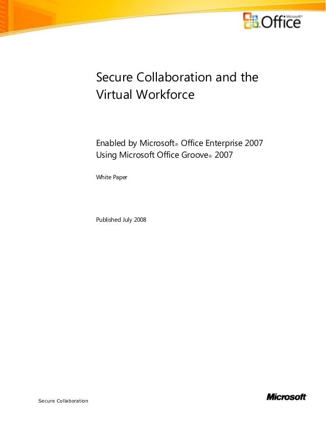 Secure CollaborationSecure Collaboration and theVirtual WorkforceEnabled by Microsoft® Office Enterprise 2007Using Microso...