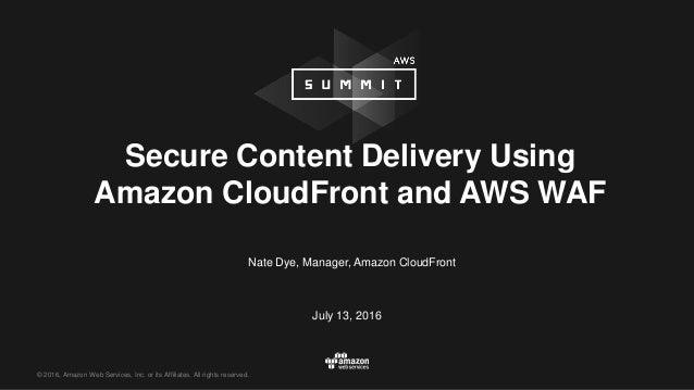 © 2016, Amazon Web Services, Inc. or its Affiliates. All rights reserved. Nate Dye, Manager, Amazon CloudFront July 13, 20...