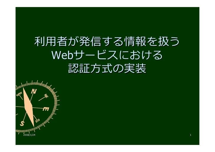 利⽤者が発信する情報を扱う           Webサービスにおける             認証⽅式の実装     2008/1/24               1