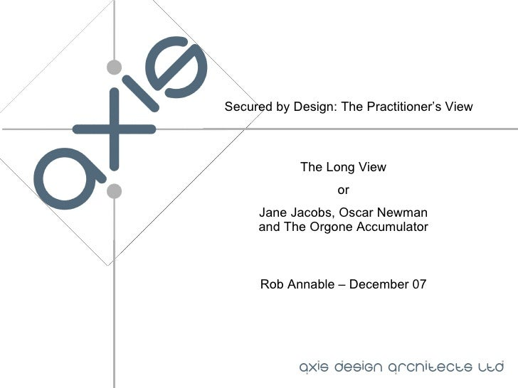 Secured by Design: The Practitioner's View The Long View or Jane Jacobs, Oscar Newman and The Orgone Accumulator Rob Annab...