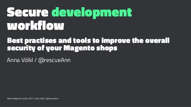 Secure development workflow Best practises and tools to improve the overall security of your Magento shops Anna Völkl / @r...