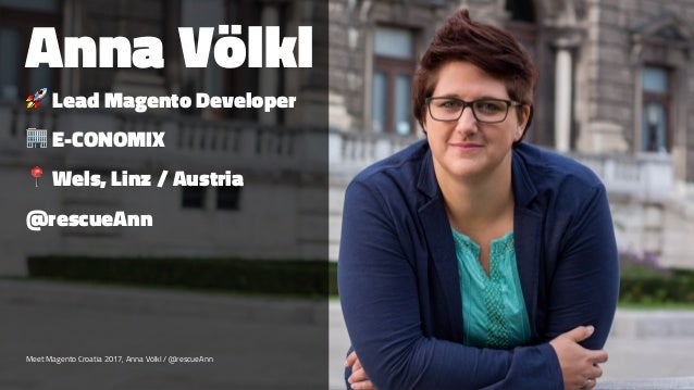 Anna Völkl ! Lead Magento Developer ! E-CONOMIX ! Wels, Linz / Austria @rescueAnn Meet Magento Croatia 2017, Anna Völkl / ...