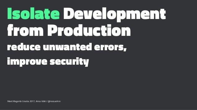 Isolate Development from Production reduce unwanted errors, improve security Meet Magento Croatia 2017, Anna Völkl / @resc...