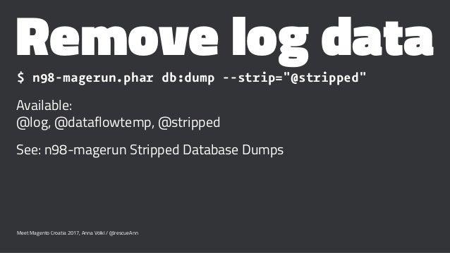 "Remove log data$ n98-magerun.phar db:dump --strip=""@stripped"" Available: @log, @dataflowtemp, @stripped See: n98-magerun S..."