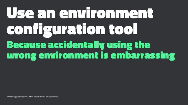 Use an environment configuration tool Because accidentally using the wrong environment is embarrassing Meet Magento Croati...