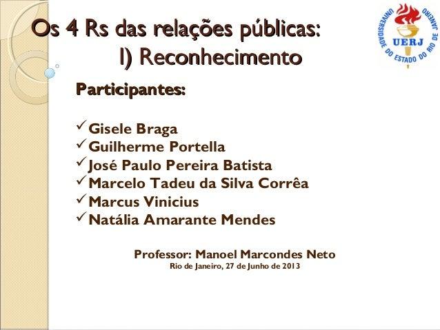 Os 4 Rs das relações públicas:Os 4 Rs das relações públicas: I) ReconhecimentoI) Reconhecimento Participantes:Participante...
