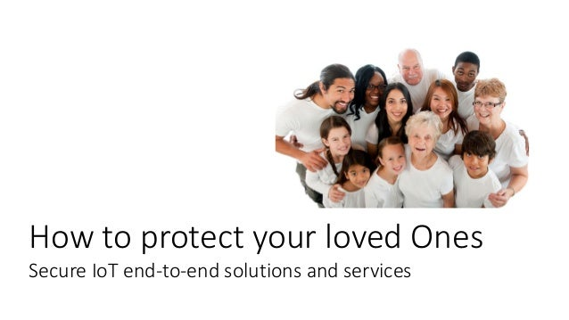 How to protect your loved Ones Secure IoT end-to-end solutions and services