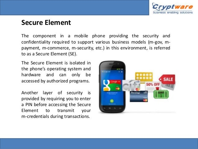 Secure Element The component in a mobile phone providing the security and confidentiality required to support various busi...