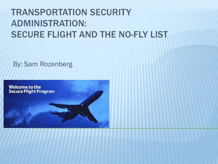TRANSPORTATION SECURITY ADMINISTRATION: SECURE FLIGHT AND THE NO-FLY LIST By: Sam Rozenberg
