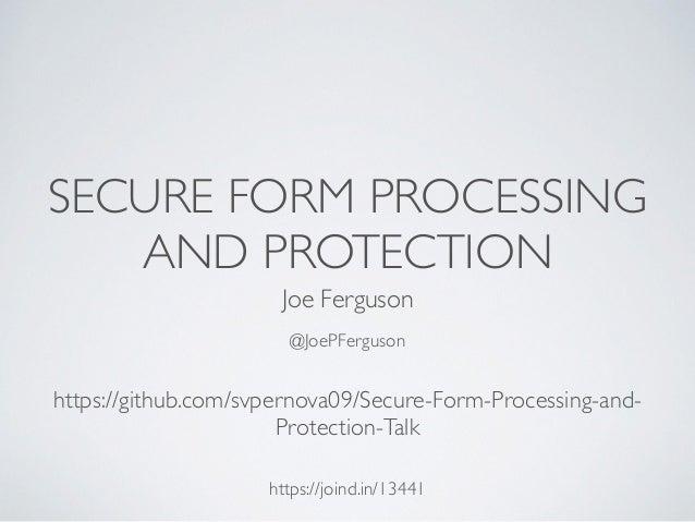 SECURE FORM PROCESSING AND PROTECTION Joe Ferguson @JoePFerguson https://joind.in/13441 https://github.com/svpernova09/Sec...