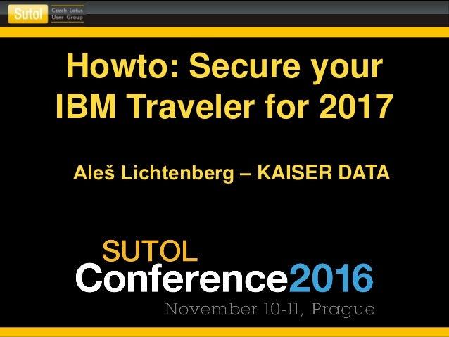 Howto: Secure your IBM Traveler for 2017 Aleš Lichtenberg – KAISER DATA