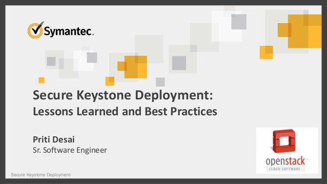 Secure Keystone Deployment: Lessons Learned and Best Practices Priti Desai Sr. Software Engineer Secure Keystone Deploymen...
