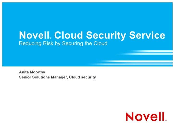 Novell ®   Cloud Security Service Reducing Risk by Securing the Cloud <ul><ul><li>Anita Moorthy </li></ul></ul><ul><ul><l...