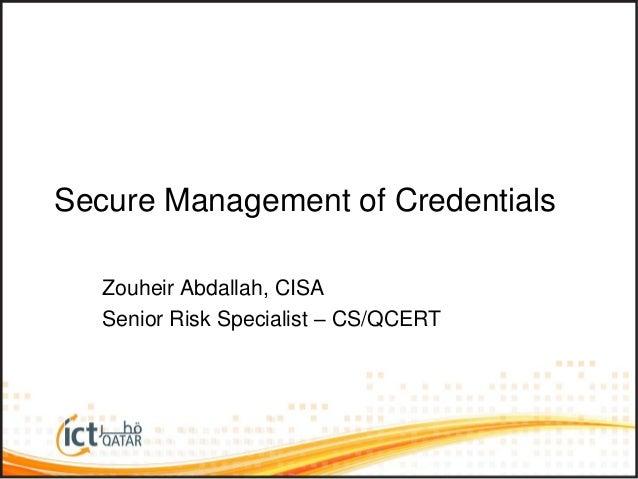 Secure Management of Credentials Zouheir Abdallah, CISA Senior Risk Specialist – CS/QCERT