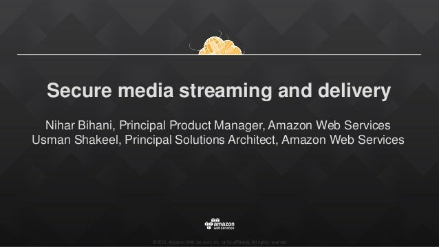 ©2015, Amazon Web Services, Inc. or its affiliates. All rights reserved Secure media streaming and delivery Nihar Bihani, ...