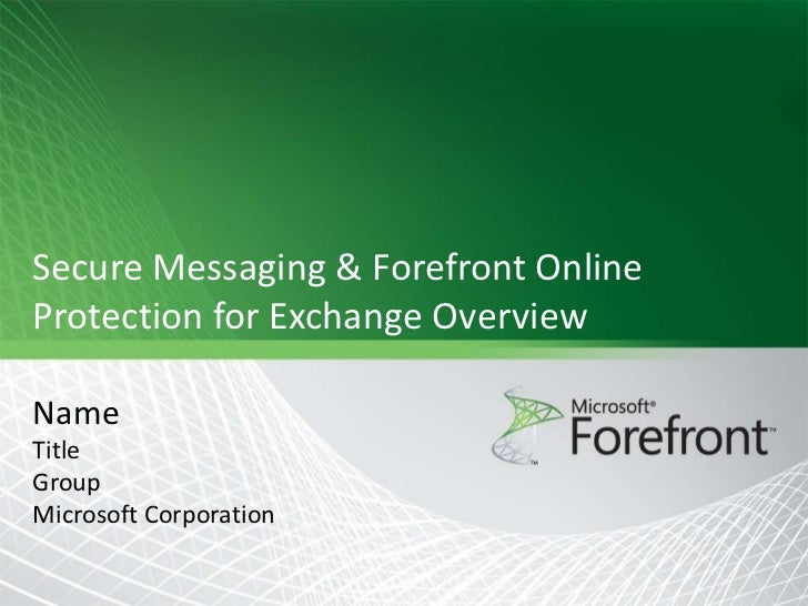 Secure Messaging & Forefront Online Protection for Exchange Overview  Name Title Group Microsoft Corporation