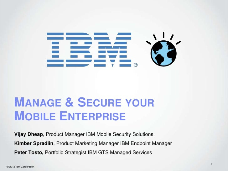 MANAGE & SECURE YOUR      MOBILE ENTERPRISE      Vijay Dheap, Product Manager IBM Mobile Security Solutions      Kimber Sp...