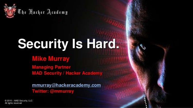 Security Is Hard. Mike Murray Managing Partner MAD Security / Hacker Academy mmurray@hackeracademy.com Twitter: @mmurray ©...