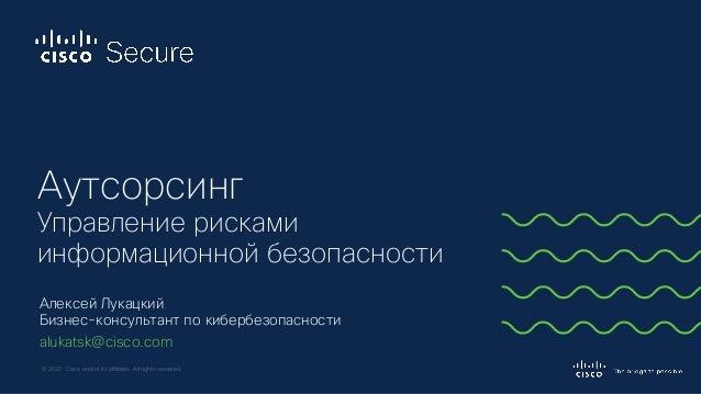 © 2020 Cisco and/or its affiliates. All rights reserved. Алексей Лукацкий Бизнес-консультант по кибербезопасности alukatsk...