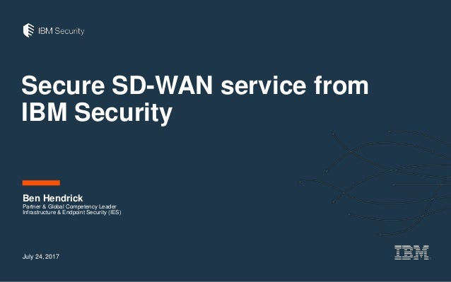 Secure SD-WAN service from IBM Security Ben Hendrick Partner & Global Competency Leader Infrastructure & Endpoint Security...