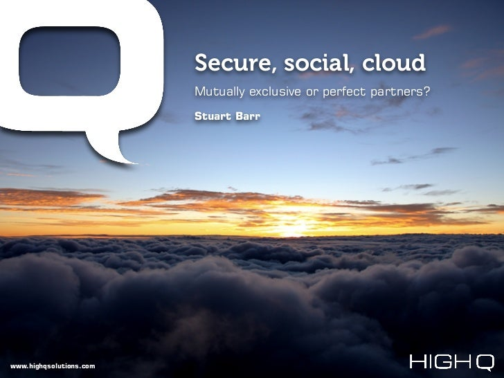 Secure, social, cloud                         Mutually exclusive or perfect partners?                         Stuart Barrw...